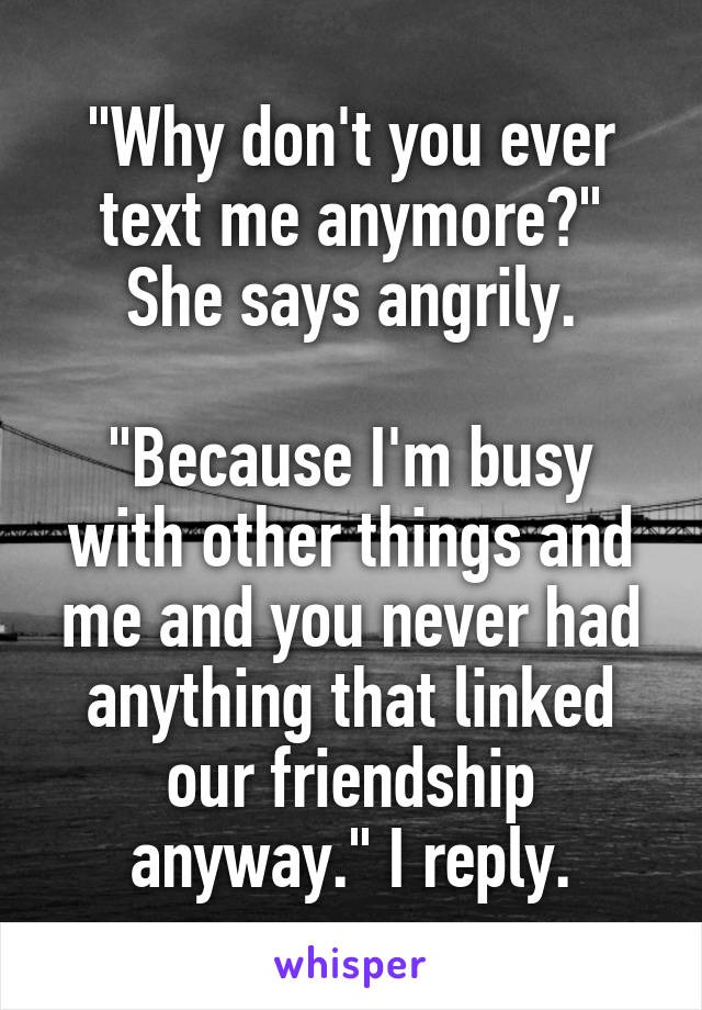 """Why don't you ever text me anymore?"" She says angrily.  ""Because I'm busy with other things and me and you never had anything that linked our friendship anyway."" I reply."