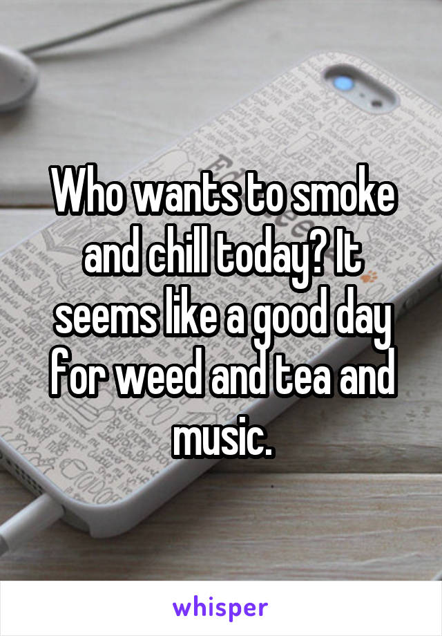 Who wants to smoke and chill today? It seems like a good day for weed and tea and music.