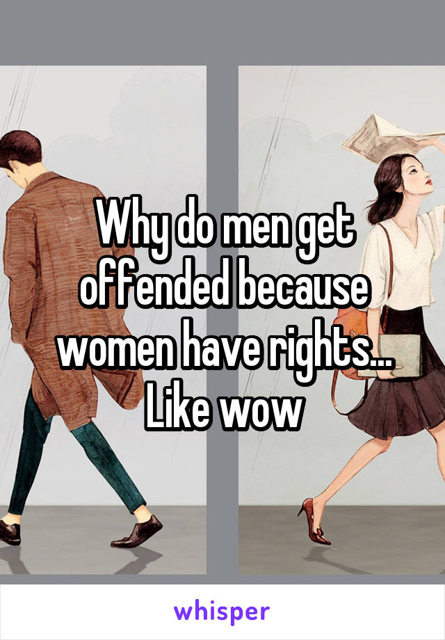 Why do men get offended because women have rights... Like wow