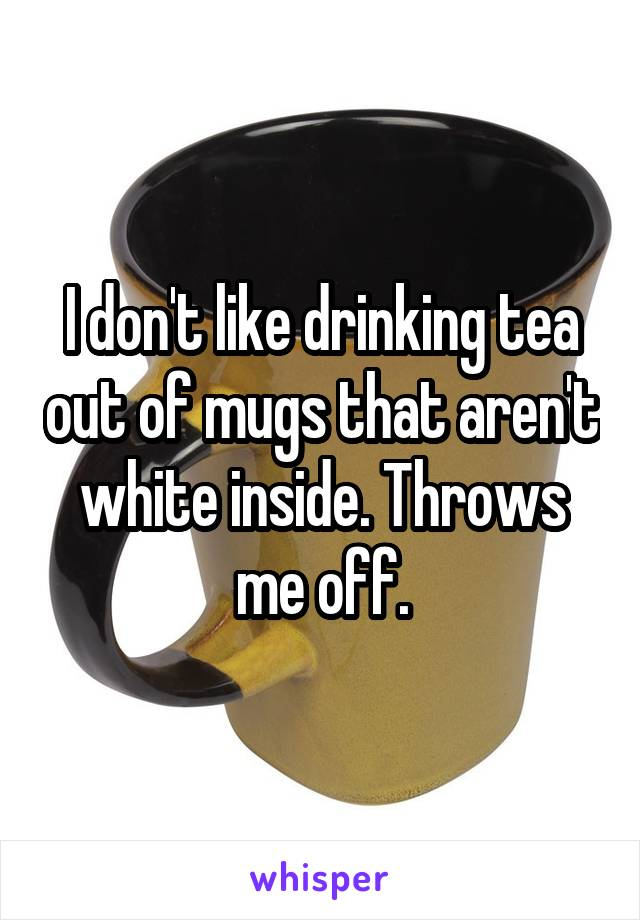 I don't like drinking tea out of mugs that aren't white inside. Throws me off.