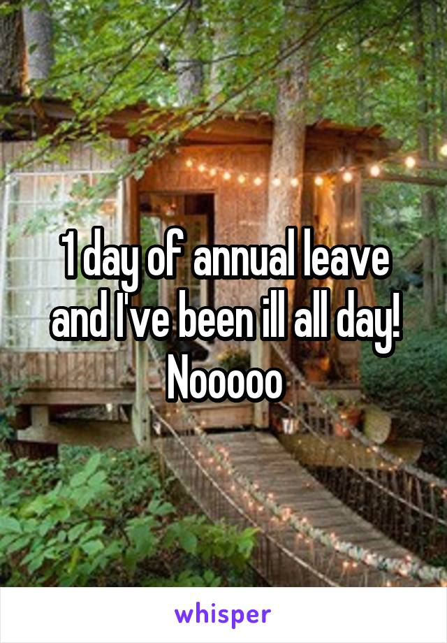 1 day of annual leave and I've been ill all day! Nooooo