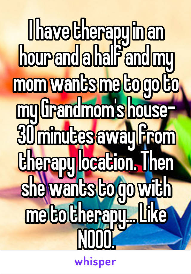 I have therapy in an hour and a half and my mom wants me to go to my Grandmom's house- 30 minutes away from therapy location. Then she wants to go with me to therapy... Like NOOO.