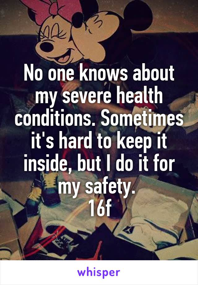 No one knows about my severe health conditions. Sometimes it's hard to keep it inside, but I do it for my safety.  16f