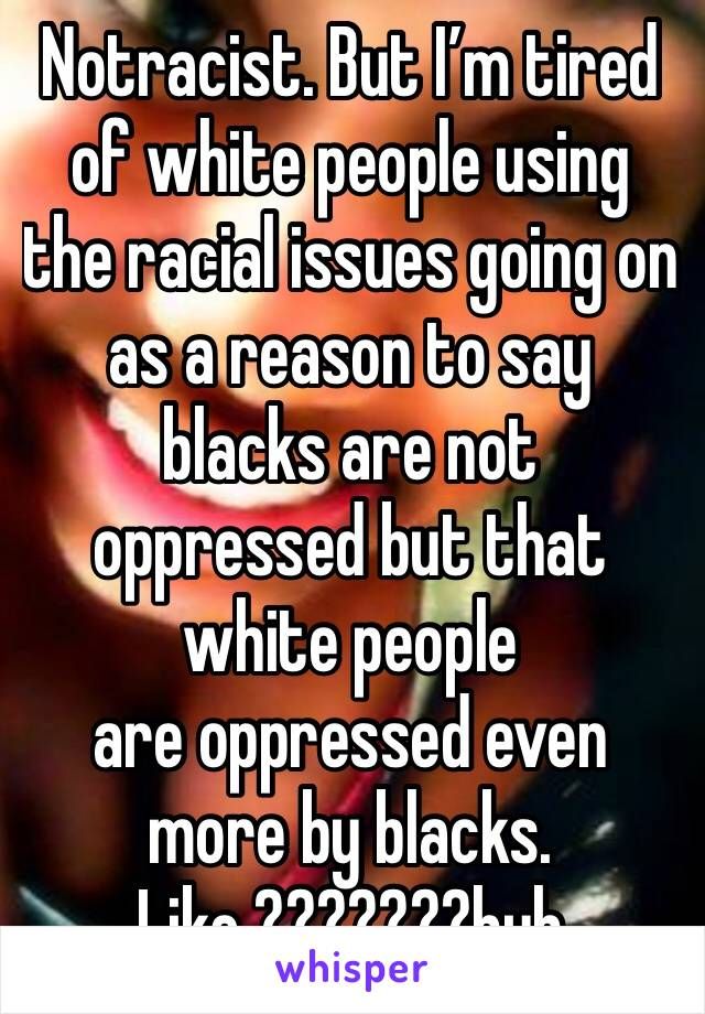Notracist. But I'm tired of white people using the racial issues going on as a reason to say blacks are not oppressed but that white people  are oppressed even more by blacks.  Like ???????huh