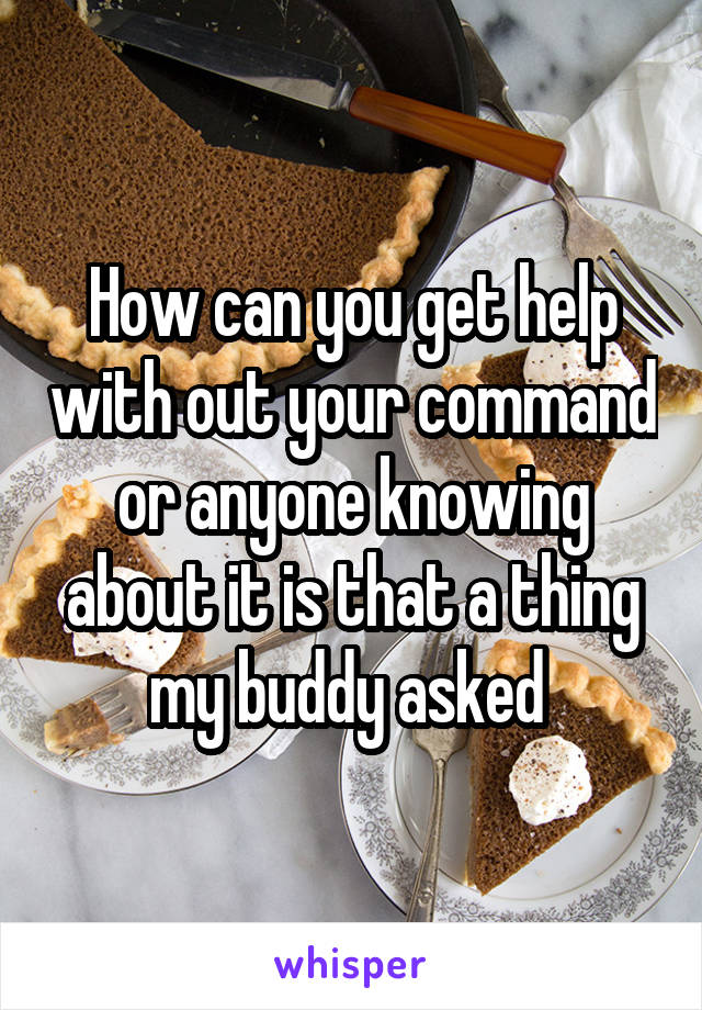 How can you get help with out your command or anyone knowing about it is that a thing my buddy asked