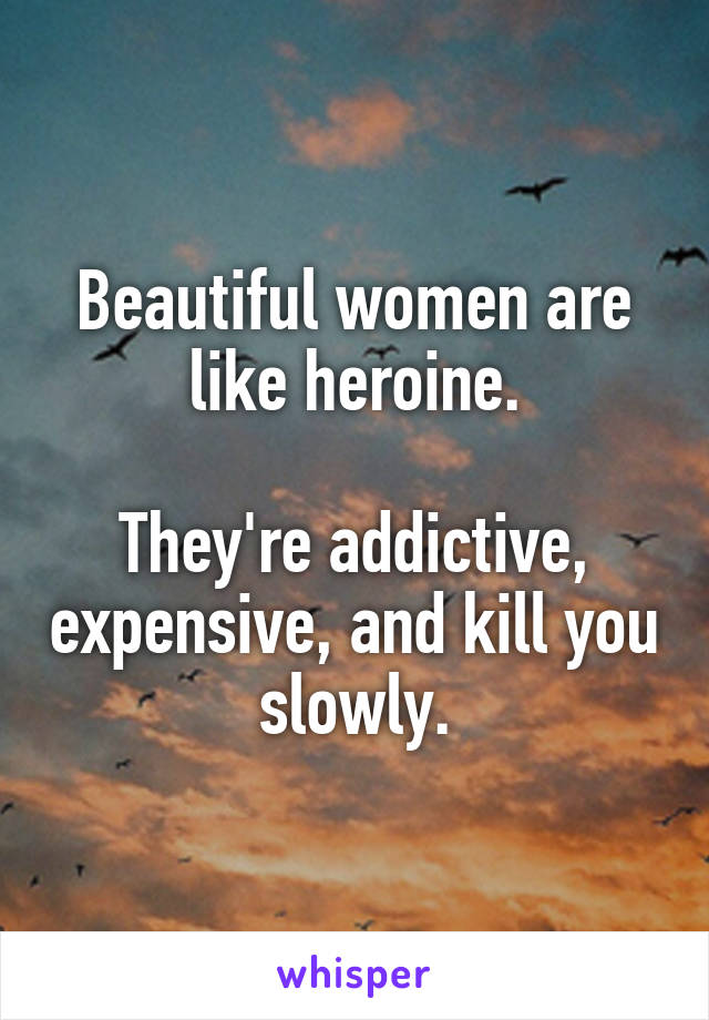 Beautiful women are like heroine.  They're addictive, expensive, and kill you slowly.