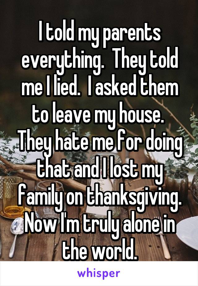 I told my parents everything.  They told me I lied.  I asked them to leave my house.  They hate me for doing that and I lost my family on thanksgiving. Now I'm truly alone in the world.