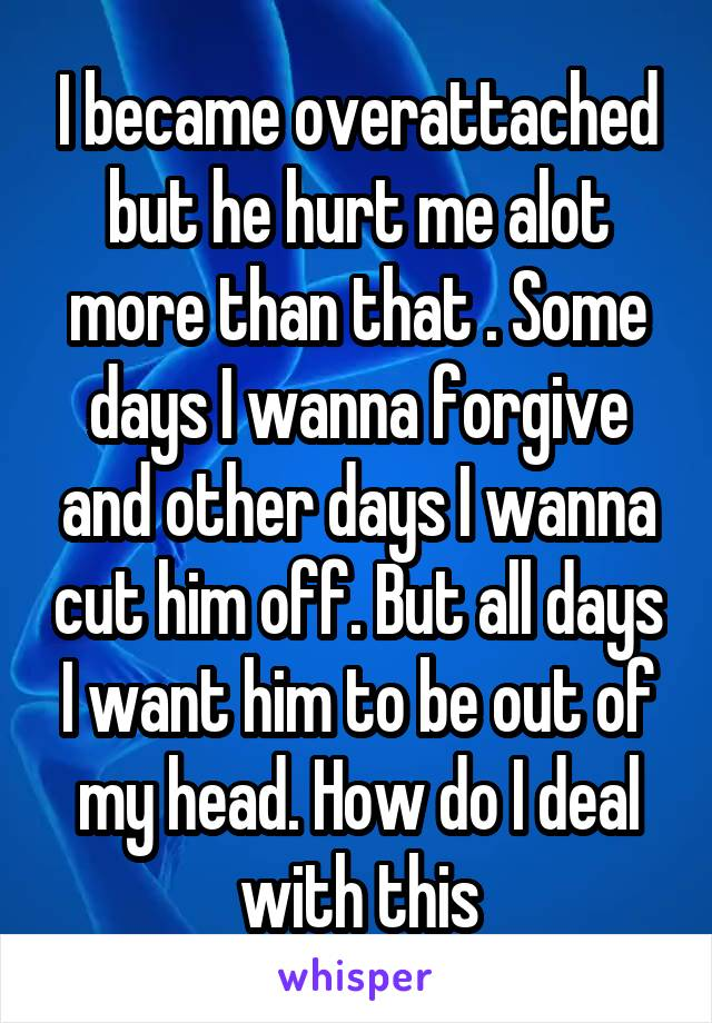 I became overattached but he hurt me alot more than that . Some days I wanna forgive and other days I wanna cut him off. But all days I want him to be out of my head. How do I deal with this