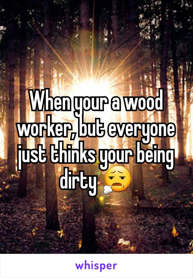 When your a wood worker, but everyone just thinks your being dirty 😧