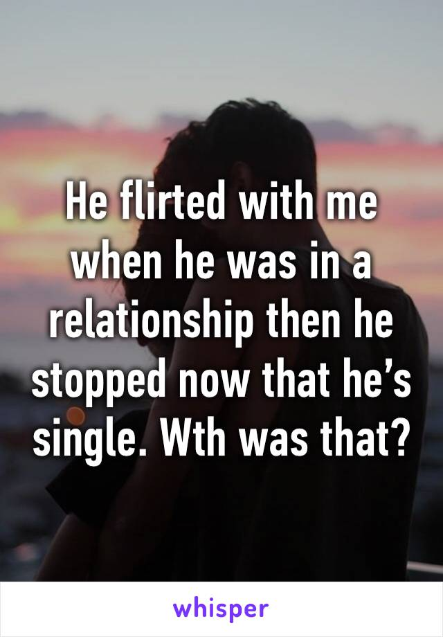 He flirted with me when he was in a relationship then he stopped now that he's single. Wth was that?