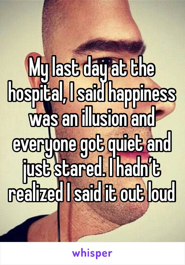 My last day at the hospital, I said happiness was an illusion and everyone got quiet and just stared. I hadn't realized I said it out loud