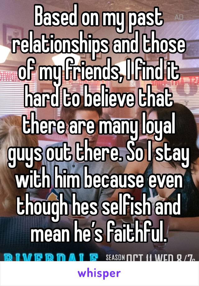 Based on my past relationships and those of my friends, I find it hard to believe that there are many loyal guys out there. So I stay with him because even though hes selfish and mean he's faithful.