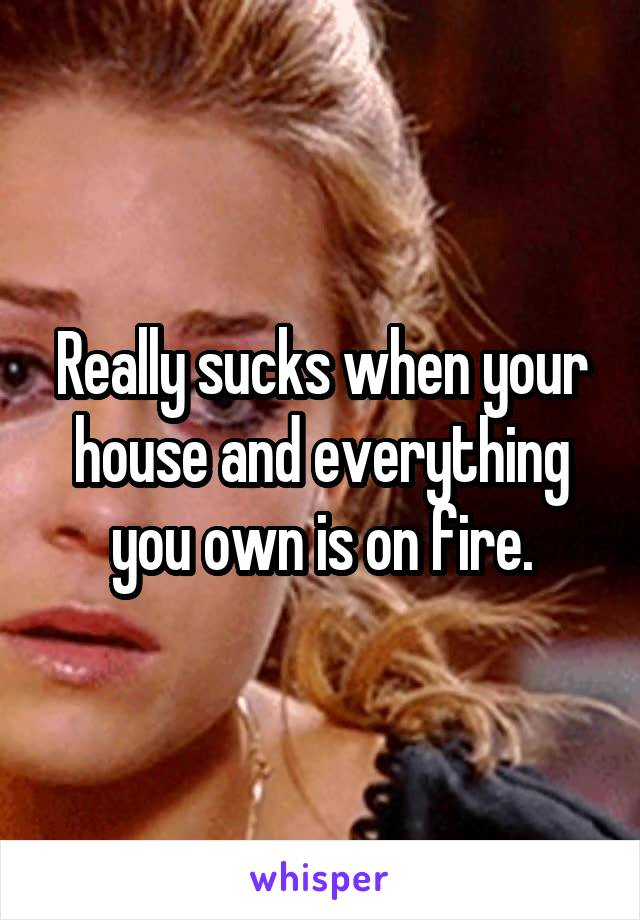 Really sucks when your house and everything you own is on fire.