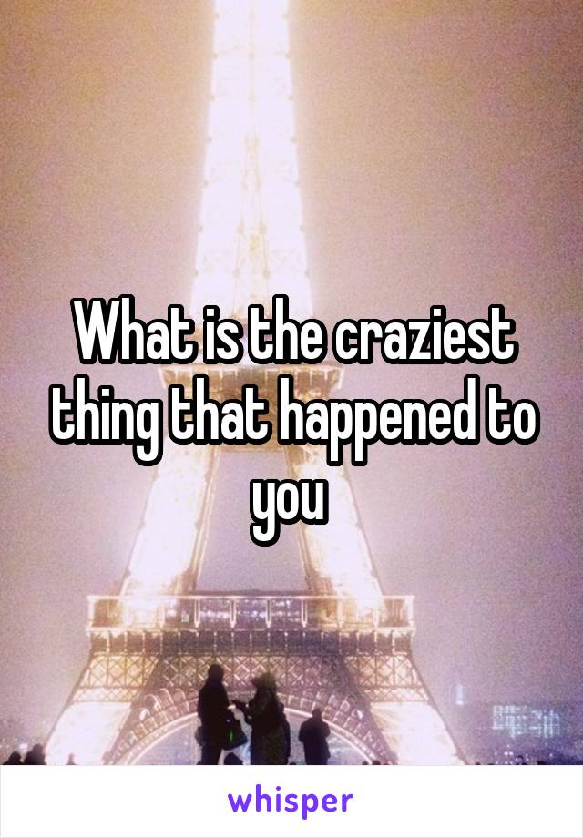 What is the craziest thing that happened to you