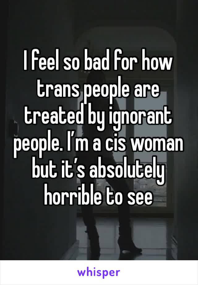 I feel so bad for how trans people are treated by ignorant people. I'm a cis woman but it's absolutely horrible to see