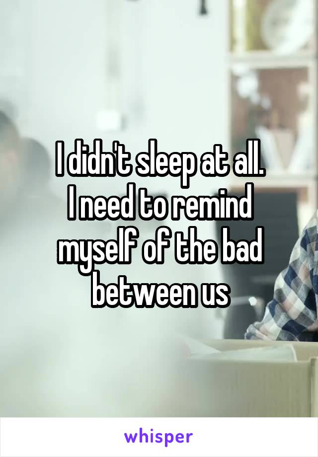 I didn't sleep at all. I need to remind myself of the bad between us