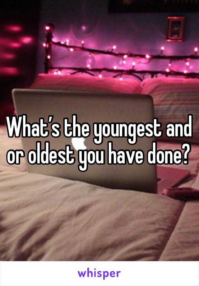 What's the youngest and or oldest you have done?