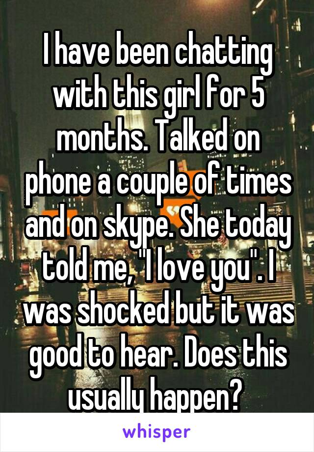 "I have been chatting with this girl for 5 months. Talked on phone a couple of times and on skype. She today told me, ""I love you"". I was shocked but it was good to hear. Does this usually happen?"