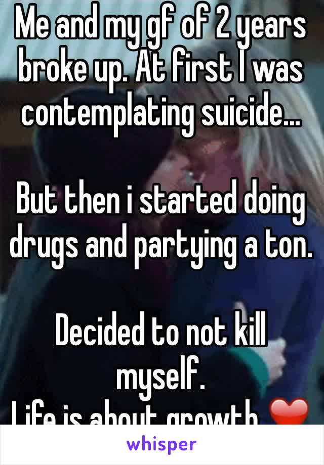 Me and my gf of 2 years broke up. At first I was contemplating suicide...  But then i started doing drugs and partying a ton.   Decided to not kill myself. Life is about growth ❤️