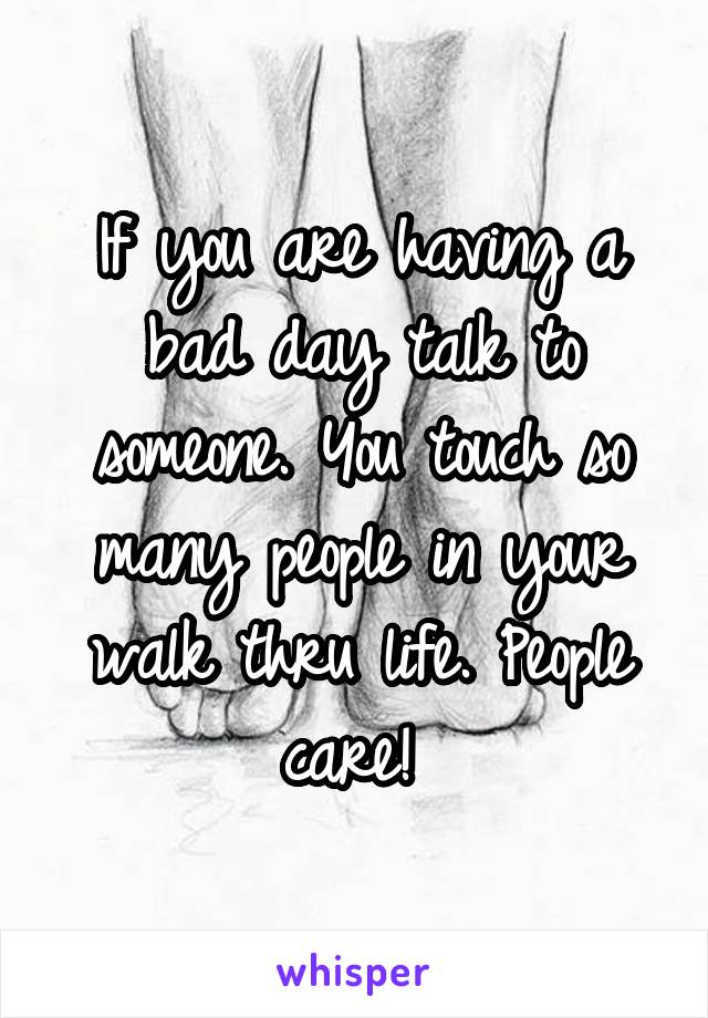 If you are having a bad day talk to someone. You touch so many people in your walk thru life. People care!