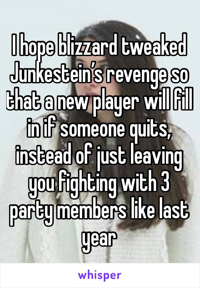 I hope blizzard tweaked Junkestein's revenge so that a new player will fill in if someone quits, instead of just leaving you fighting with 3 party members like last year