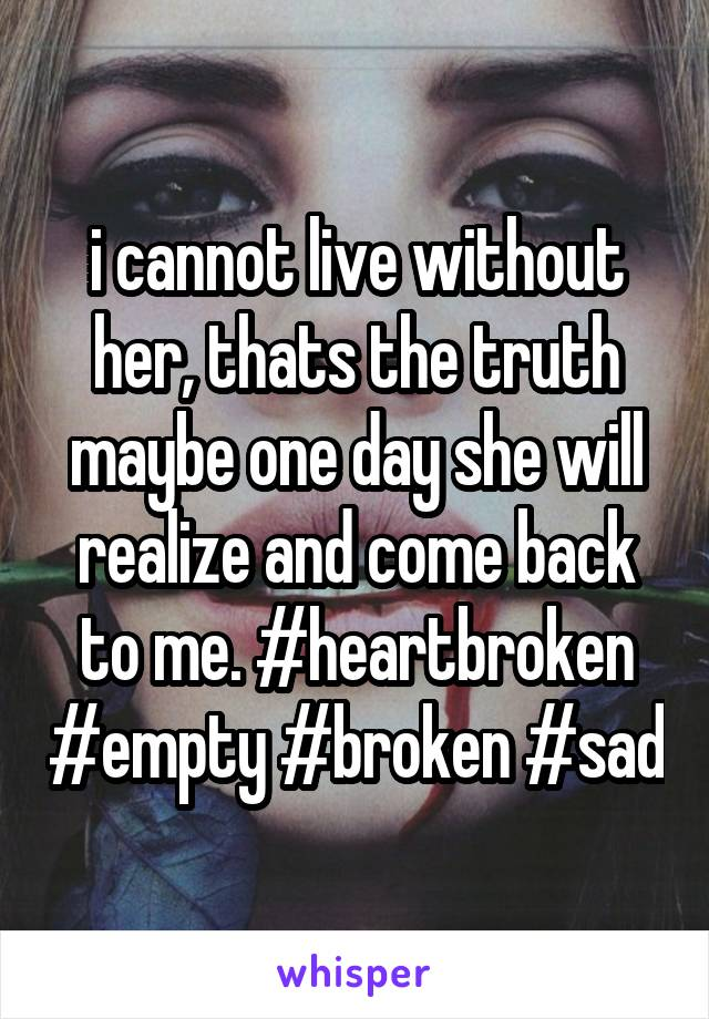 i cannot live without her, thats the truth maybe one day she will realize and come back to me. #heartbroken #empty #broken #sad