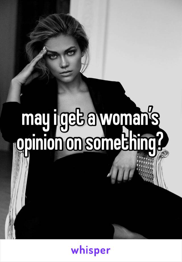 may i get a woman's opinion on something?