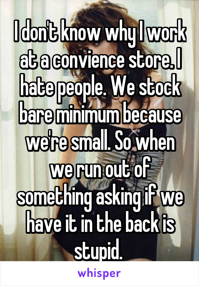 I don't know why I work at a convience store. I hate people. We stock bare minimum because we're small. So when we run out of something asking if we have it in the back is stupid.