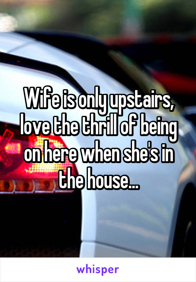 Wife is only upstairs, love the thrill of being on here when she's in the house...