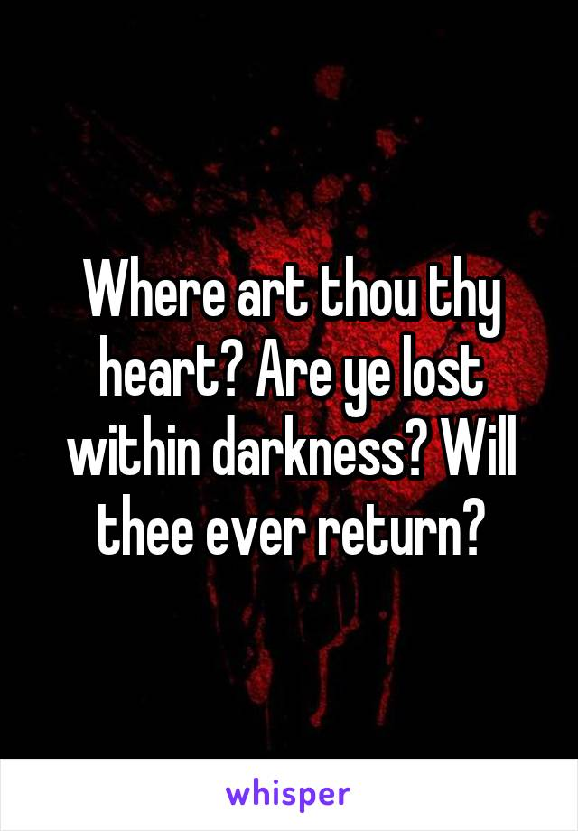 Where art thou thy heart? Are ye lost within darkness? Will thee ever return?