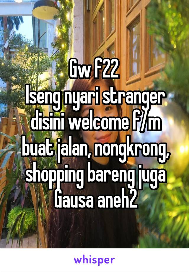 Gw f22  Iseng nyari stranger disini welcome f/m buat jalan, nongkrong, shopping bareng juga Gausa aneh2