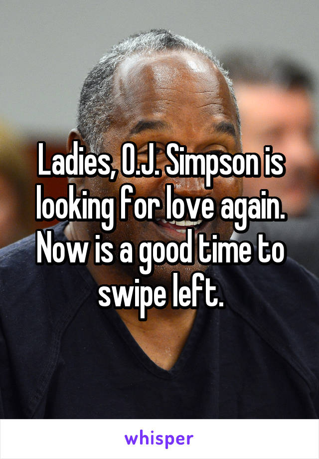 Ladies, O.J. Simpson is looking for love again. Now is a good time to swipe left.