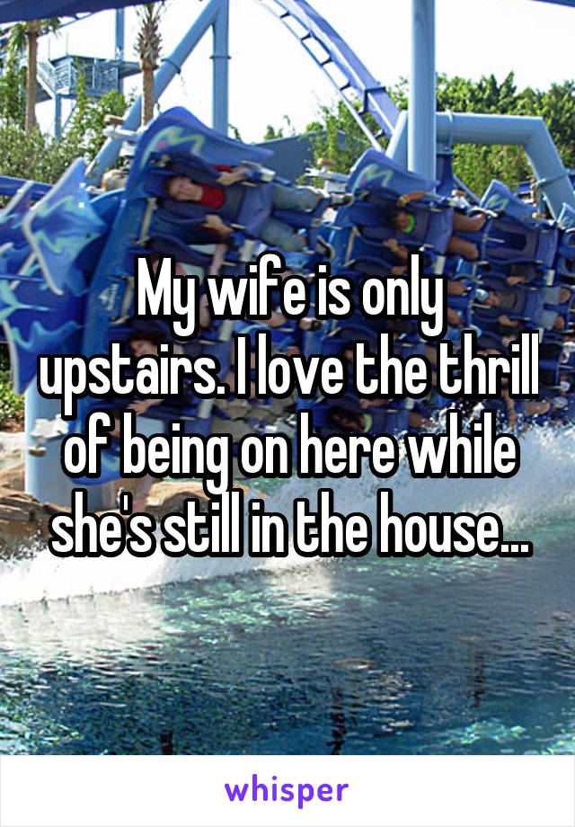 My wife is only upstairs. I love the thrill of being on here while she's still in the house...