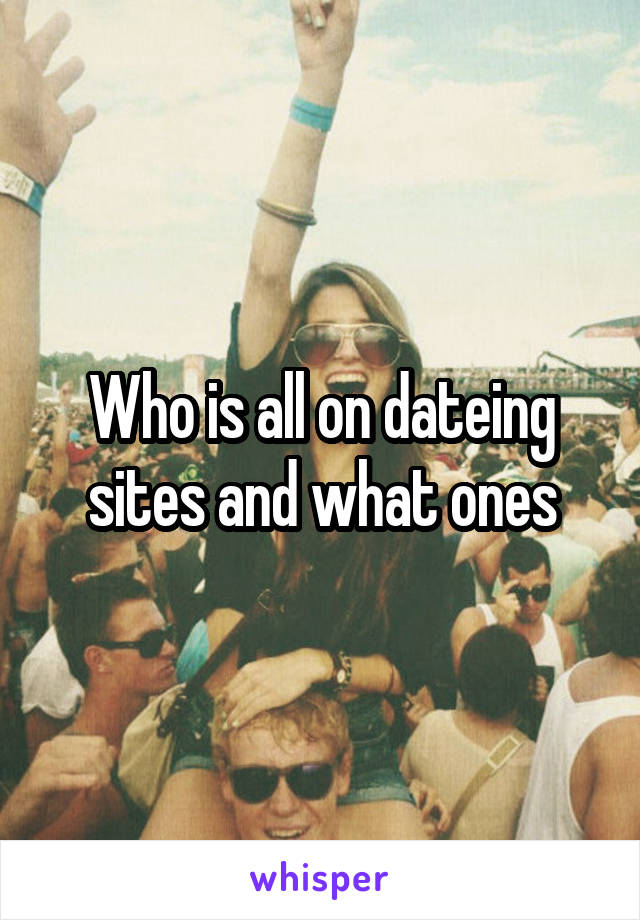 Who is all on dateing sites and what ones