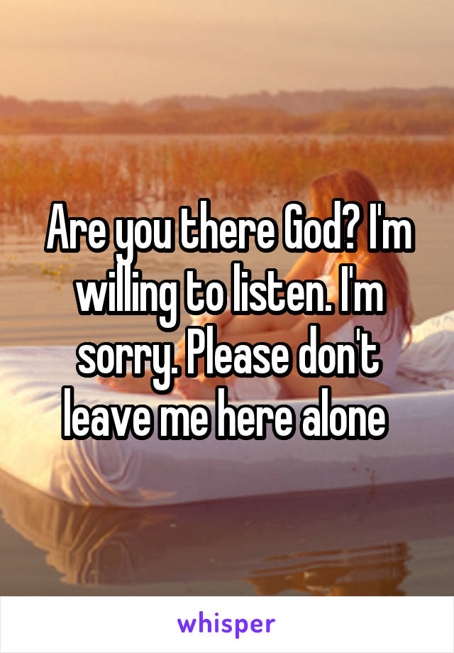 Are you there God? I'm willing to listen. I'm sorry. Please don't leave me here alone