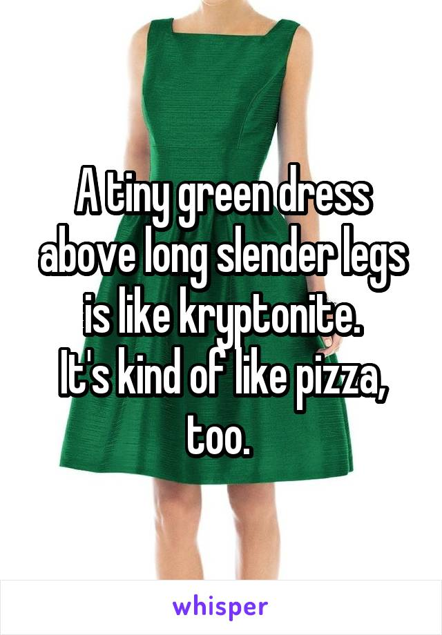 A tiny green dress above long slender legs is like kryptonite. It's kind of like pizza, too.
