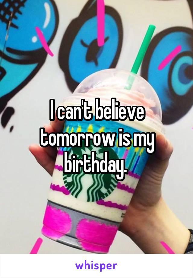 I can't believe tomorrow is my birthday.