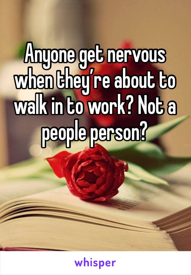 Anyone get nervous when they're about to walk in to work? Not a people person?