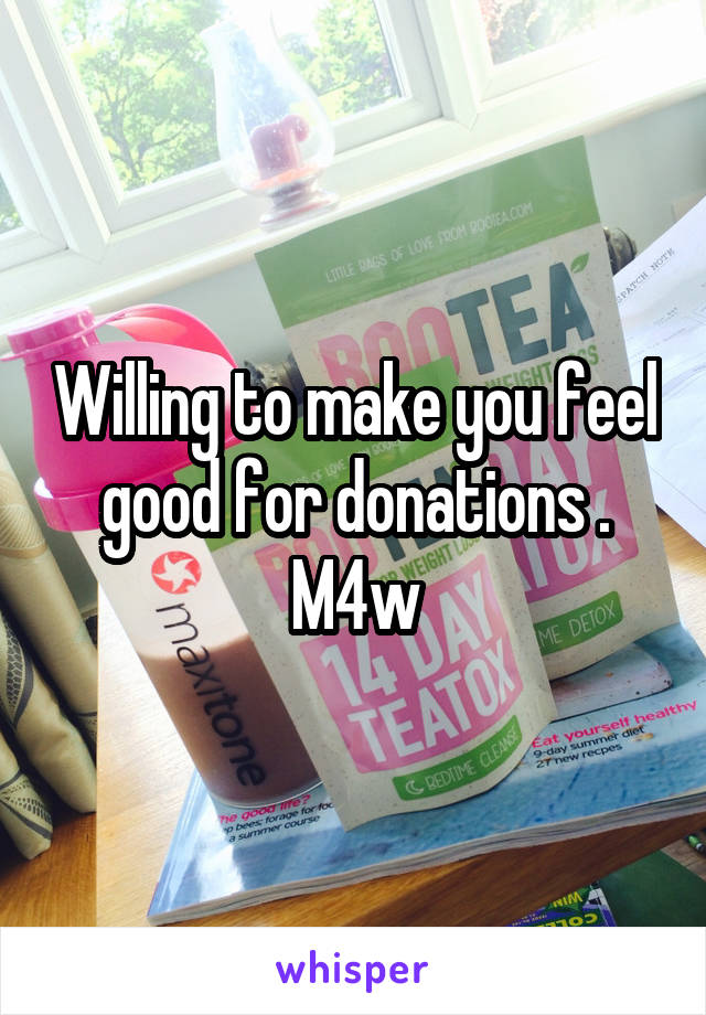 Willing to make you feel good for donations . M4w