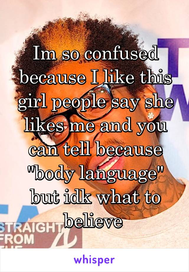 "Im so confused because I like this girl people say she likes me and you can tell because ""body language"" but idk what to believe"
