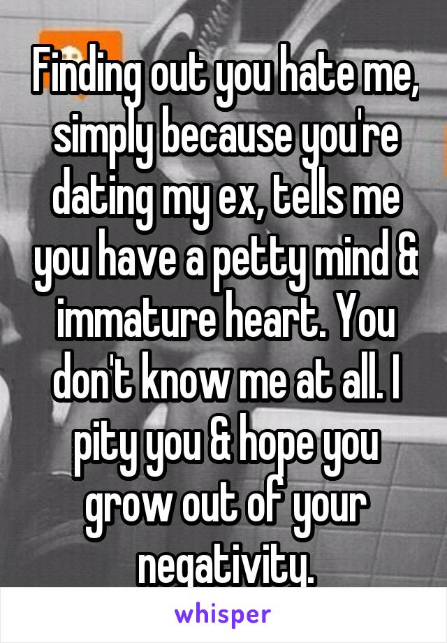 Finding out you hate me, simply because you're dating my ex, tells me you have a petty mind & immature heart. You don't know me at all. I pity you & hope you grow out of your negativity.