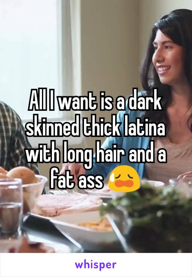 All I want is a dark skinned thick latina with long hair and a fat ass 😥
