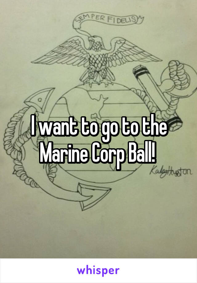 I want to go to the Marine Corp Ball!