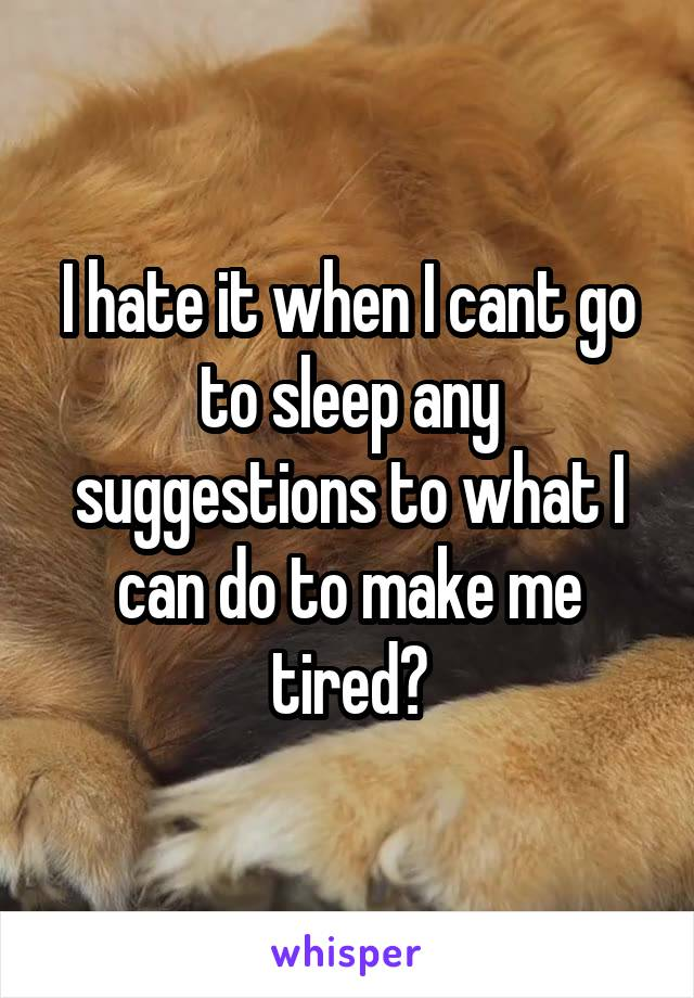 I hate it when I cant go to sleep any suggestions to what I can do to make me tired?