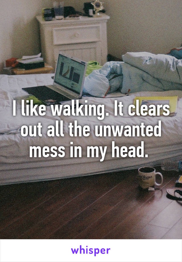 I like walking. It clears out all the unwanted mess in my head.