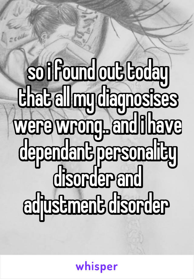 so i found out today that all my diagnosises were wrong.. and i have dependant personality disorder and adjustment disorder