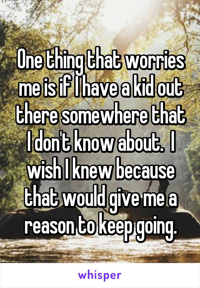 One thing that worries me is if I have a kid out there somewhere that I don't know about.  I wish I knew because that would give me a reason to keep going.