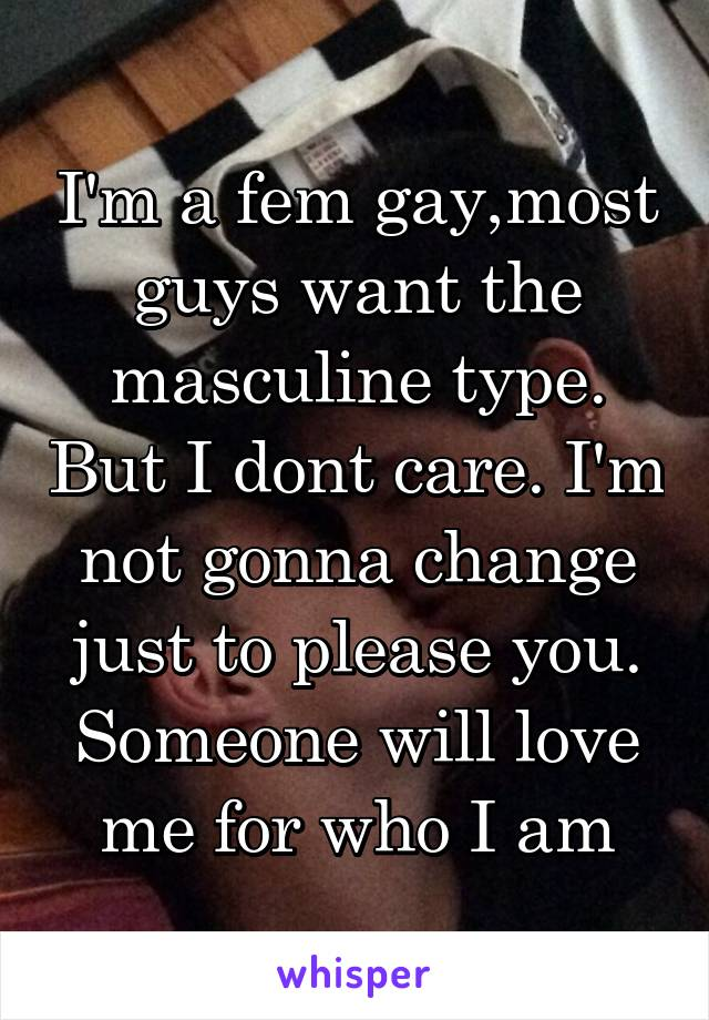 I'm a fem gay,most guys want the masculine type. But I dont care. I'm not gonna change just to please you. Someone will love me for who I am
