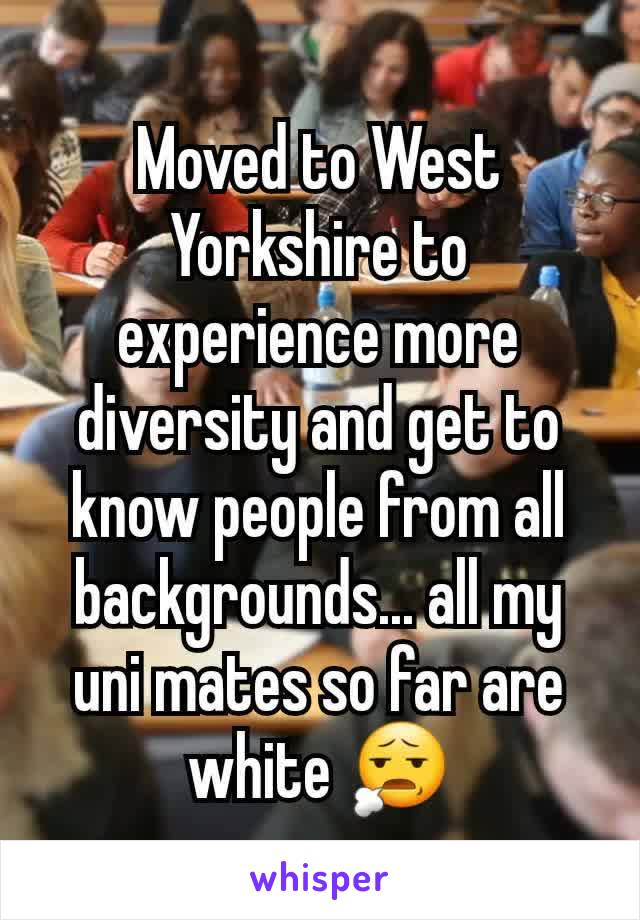 Moved to West Yorkshire to experience more diversity and get to know people from all backgrounds... all my uni mates so far are white 😧