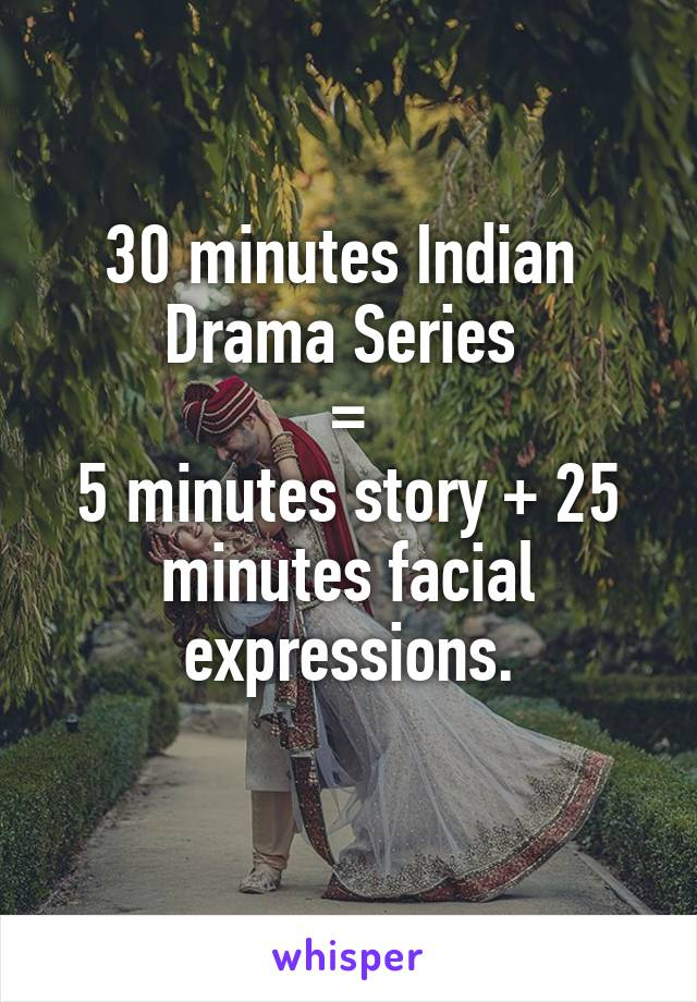 30 minutes Indian  Drama Series  = 5 minutes story + 25 minutes facial expressions.